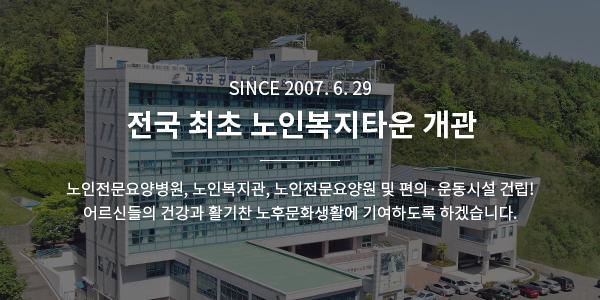 Since 2007. 6. 29 전국 최초 고흥노인복지타운 개관